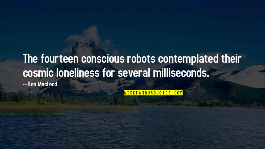 Cosmic Quotes By Ken MacLeod: The fourteen conscious robots contemplated their cosmic loneliness