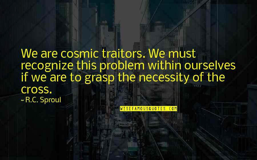 Cosmic Quotes By R.C. Sproul: We are cosmic traitors. We must recognize this