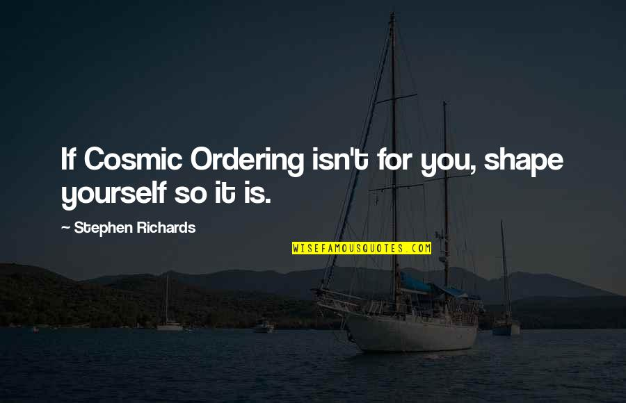 Cosmic Quotes By Stephen Richards: If Cosmic Ordering isn't for you, shape yourself