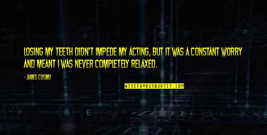 Cosmo Quotes By James Cosmo: Losing my teeth didn't impede my acting, but