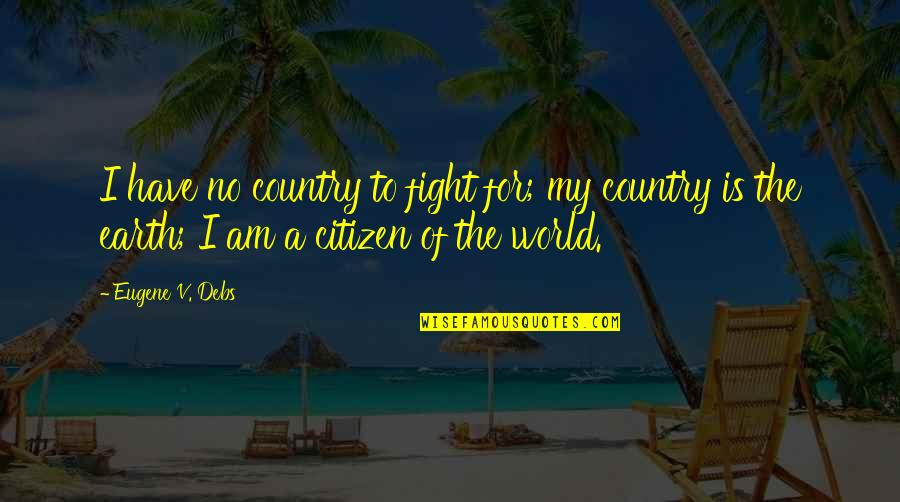 Cosmopolitan Love Quotes By Eugene V. Debs: I have no country to fight for; my