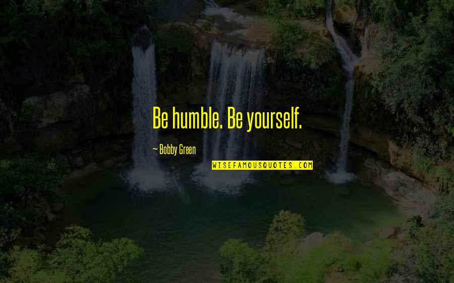 Cosmosphere Quotes By Bobby Green: Be humble. Be yourself.