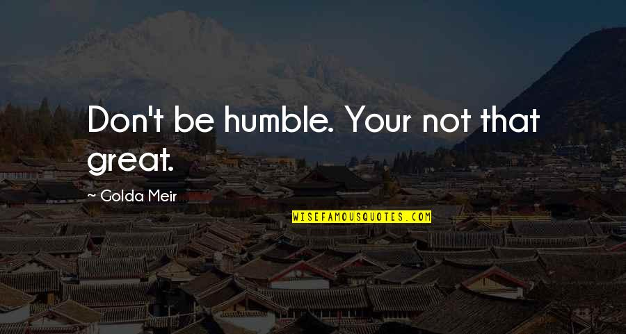 Cosmosphere Quotes By Golda Meir: Don't be humble. Your not that great.