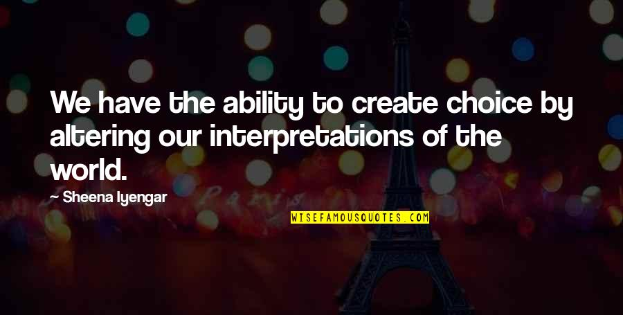 Cosmosphere Quotes By Sheena Iyengar: We have the ability to create choice by