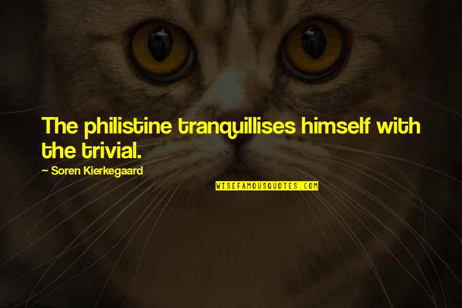 Cosmosphere Quotes By Soren Kierkegaard: The philistine tranquillises himself with the trivial.