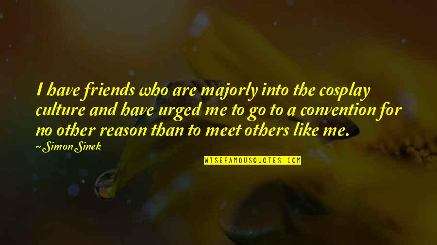 Cosplay Quotes By Simon Sinek: I have friends who are majorly into the