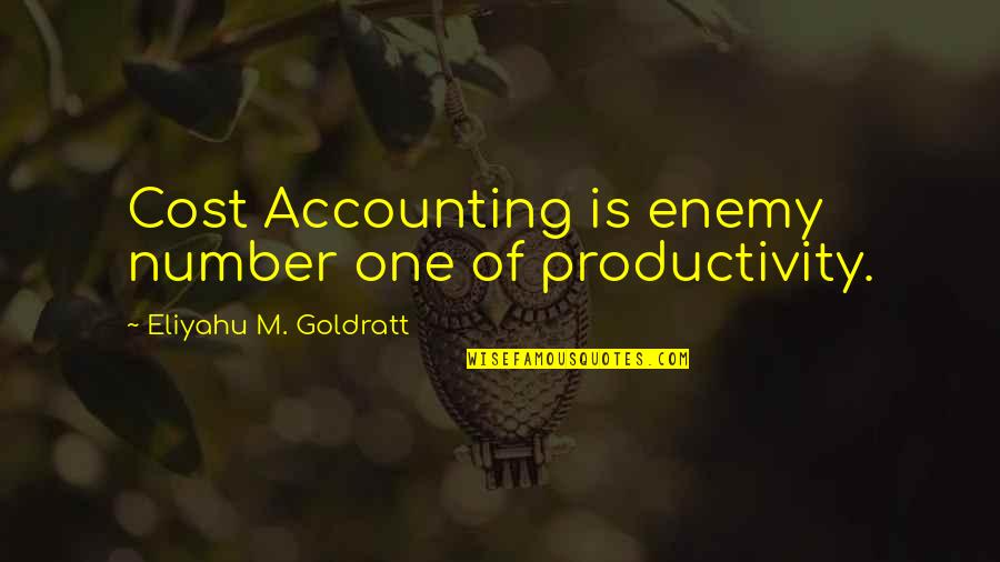 Cost Accounting Quotes By Eliyahu M. Goldratt: Cost Accounting is enemy number one of productivity.