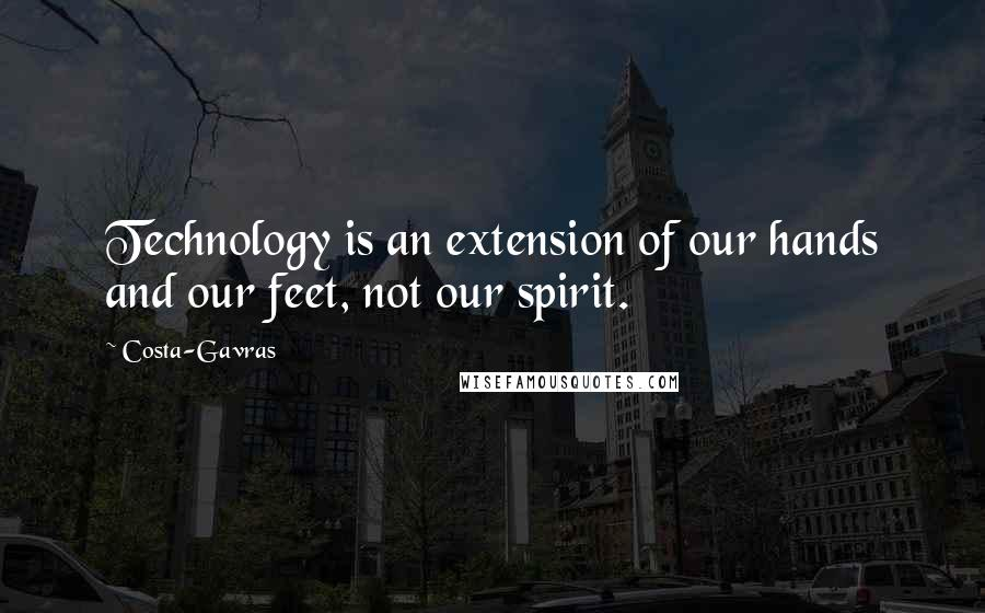 Costa-Gavras quotes: Technology is an extension of our hands and our feet, not our spirit.