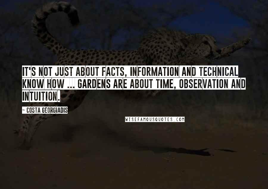 Costa Georgiadis quotes: It's not just about facts, information and technical know how ... Gardens are about time, observation and intuition.