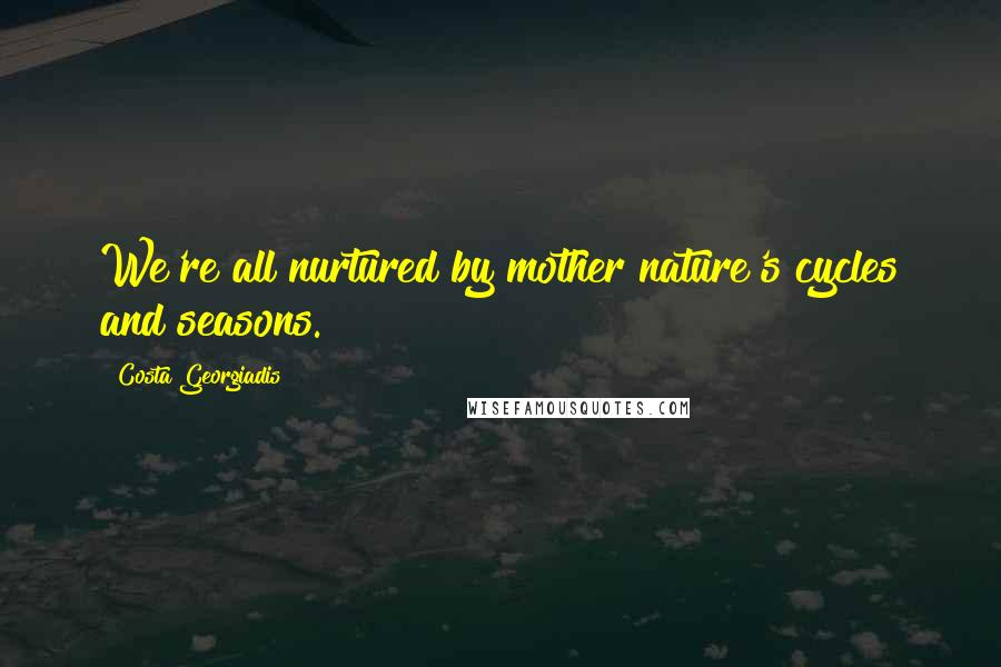 Costa Georgiadis quotes: We're all nurtured by mother nature's cycles and seasons.