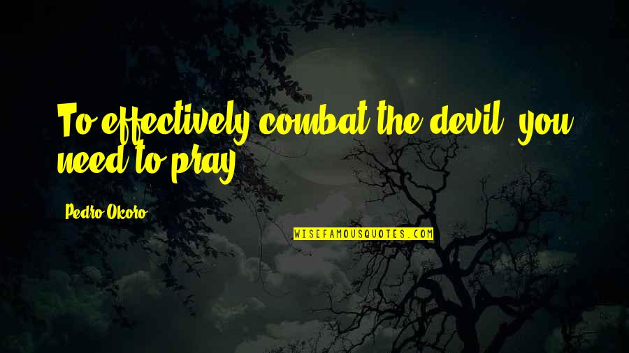 Costa Rica Greece Quotes By Pedro Okoro: To effectively combat the devil, you need to