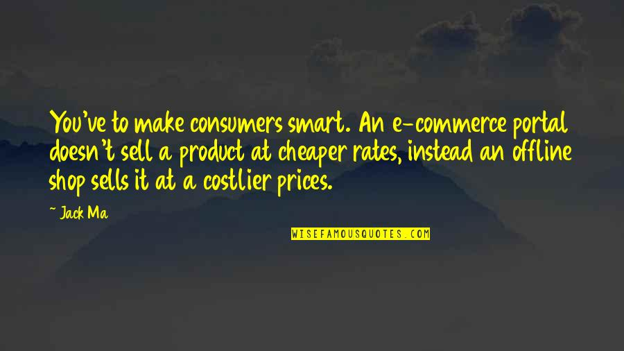 Costlier Quotes By Jack Ma: You've to make consumers smart. An e-commerce portal