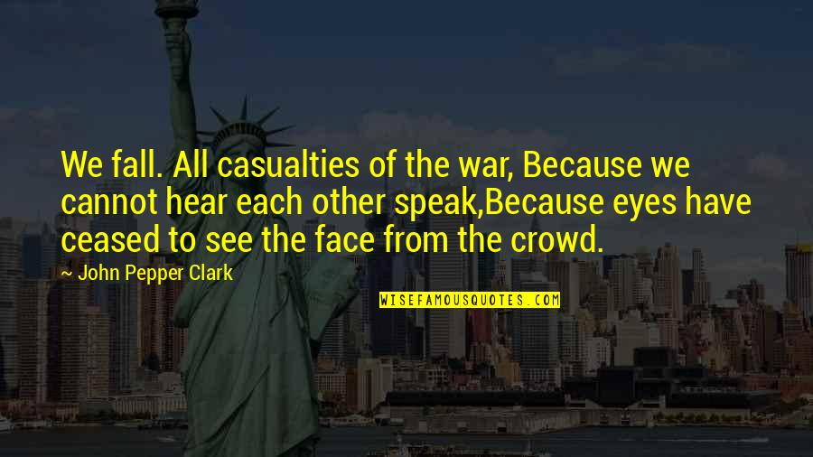 Cosying Quotes By John Pepper Clark: We fall. All casualties of the war, Because