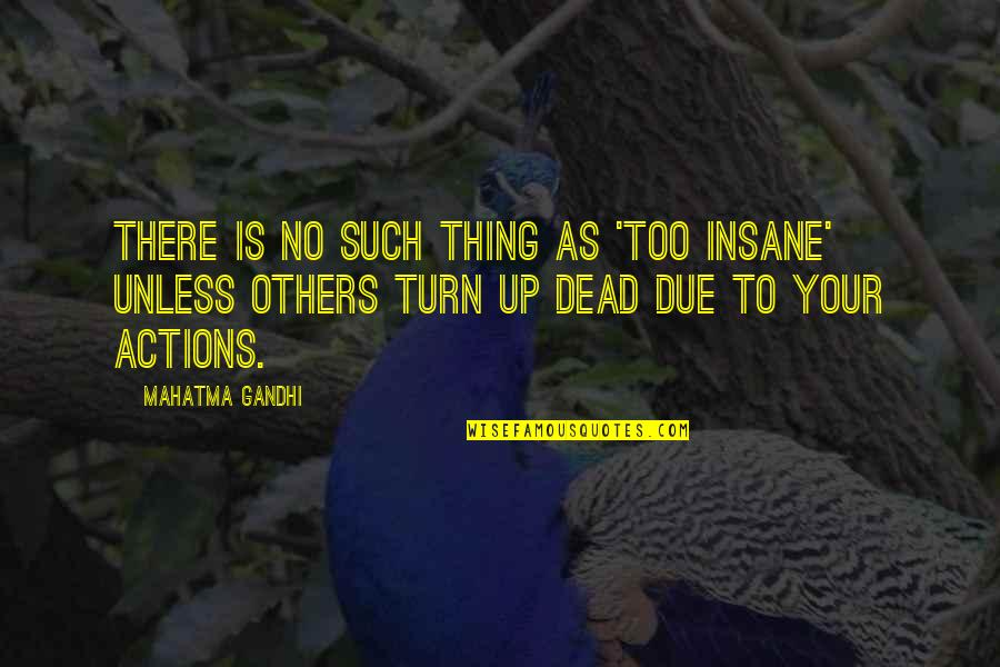 Cotidiano Quotes By Mahatma Gandhi: There is no such thing as 'too insane'