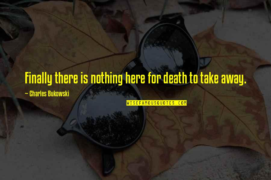 Cotter Quotes By Charles Bukowski: Finally there is nothing here for death to