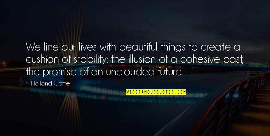 Cotter Quotes By Holland Cotter: We line our lives with beautiful things to