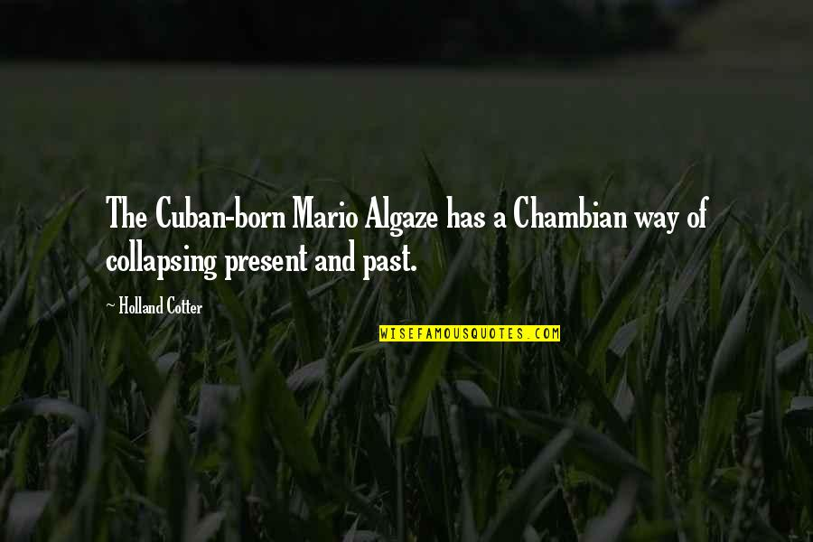 Cotter Quotes By Holland Cotter: The Cuban-born Mario Algaze has a Chambian way
