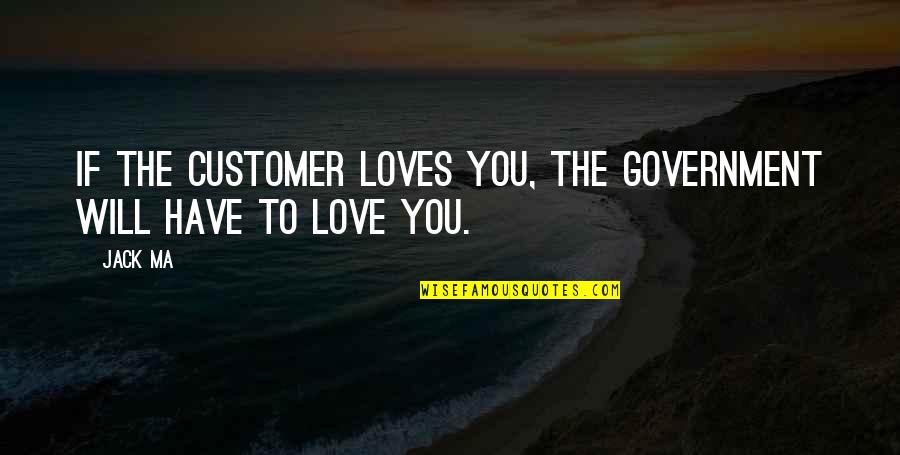 Cotter Quotes By Jack Ma: If the customer loves you, the government will