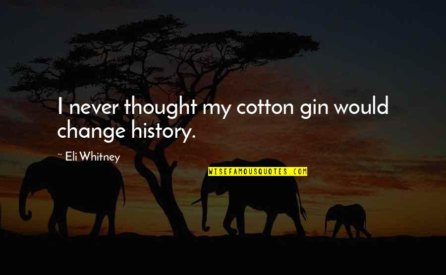 Cotton Gin Quotes By Eli Whitney: I never thought my cotton gin would change