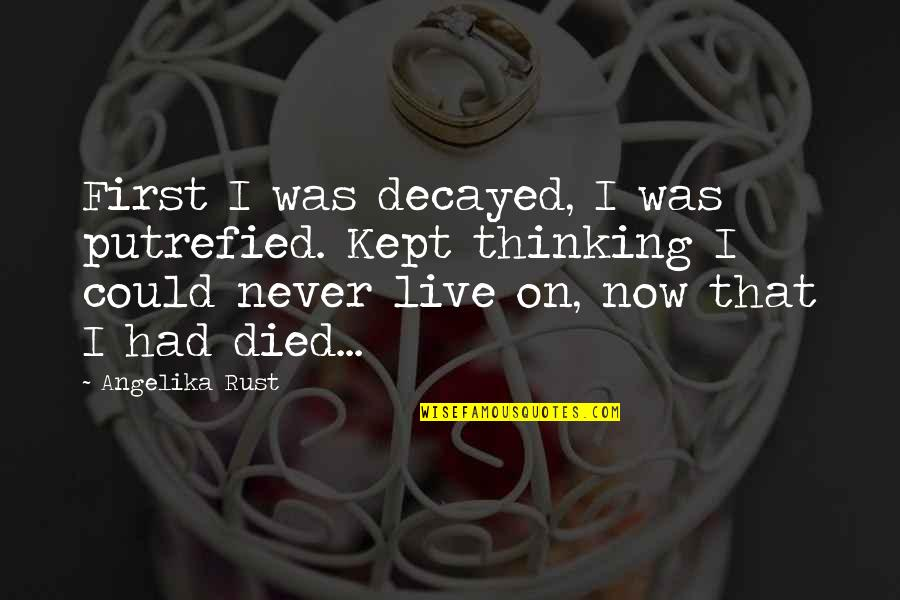 Could Never Live Without You Quotes By Angelika Rust: First I was decayed, I was putrefied. Kept