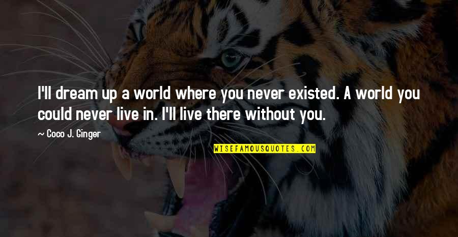Could Never Live Without You Quotes By Coco J. Ginger: I'll dream up a world where you never