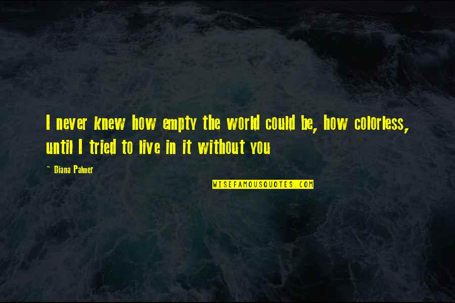 Could Never Live Without You Quotes By Diana Palmer: I never knew how empty the world could