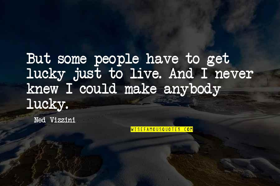 Could Never Live Without You Quotes By Ned Vizzini: But some people have to get lucky just
