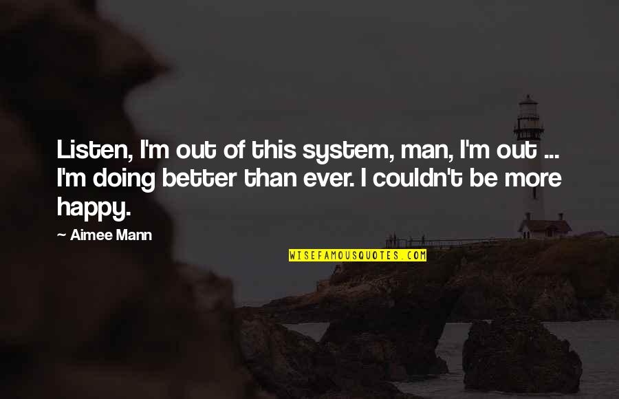 Couldn Be Better Quotes By Aimee Mann: Listen, I'm out of this system, man, I'm