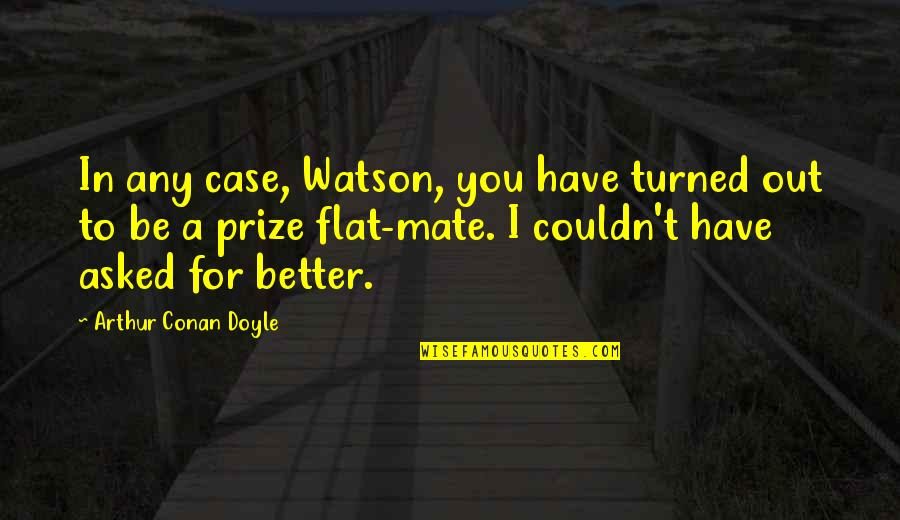 Couldn Be Better Quotes By Arthur Conan Doyle: In any case, Watson, you have turned out