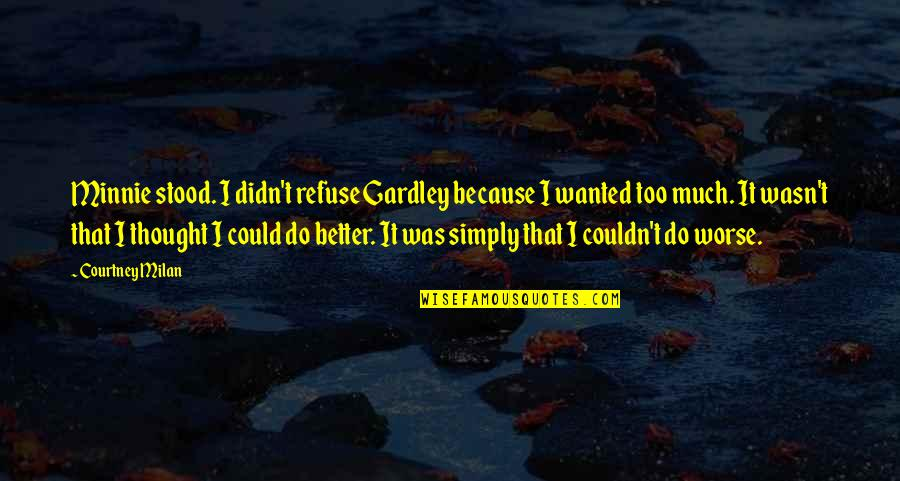 Couldn Be Better Quotes By Courtney Milan: Minnie stood. I didn't refuse Gardley because I