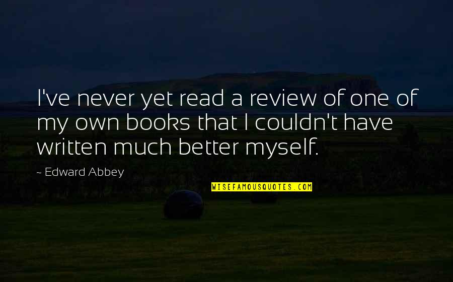 Couldn Be Better Quotes By Edward Abbey: I've never yet read a review of one