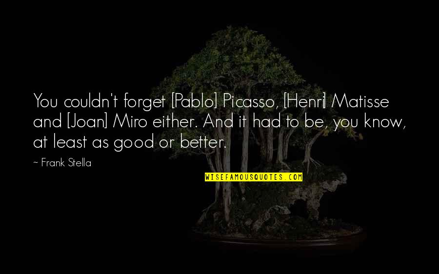 Couldn Be Better Quotes By Frank Stella: You couldn't forget [Pablo] Picasso, [Henri] Matisse and