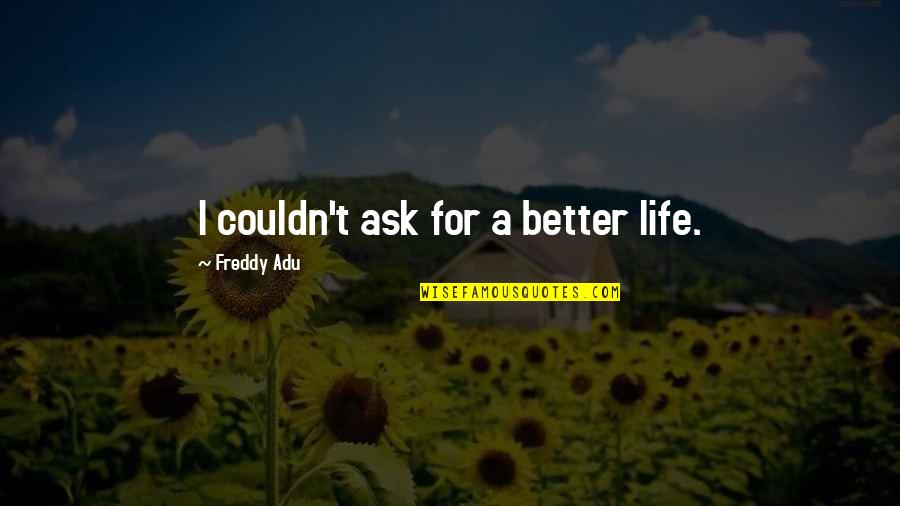 Couldn Be Better Quotes By Freddy Adu: I couldn't ask for a better life.