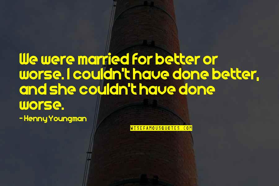 Couldn Be Better Quotes By Henny Youngman: We were married for better or worse. I