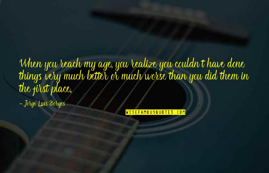 Couldn Be Better Quotes By Jorge Luis Borges: When you reach my age, you realize you