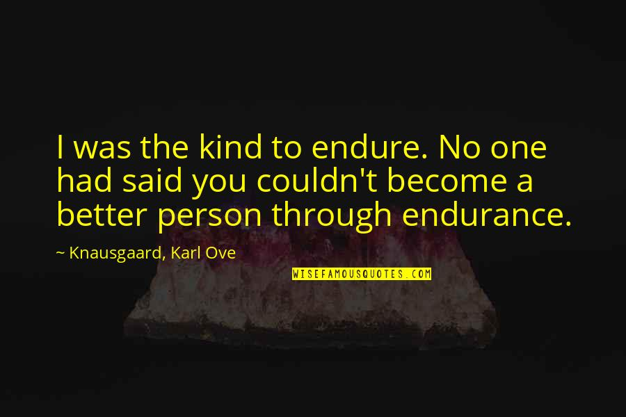 Couldn Be Better Quotes By Knausgaard, Karl Ove: I was the kind to endure. No one
