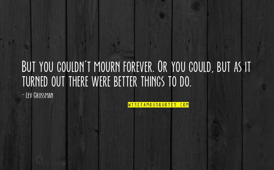Couldn Be Better Quotes By Lev Grossman: But you couldn't mourn forever. Or you could,
