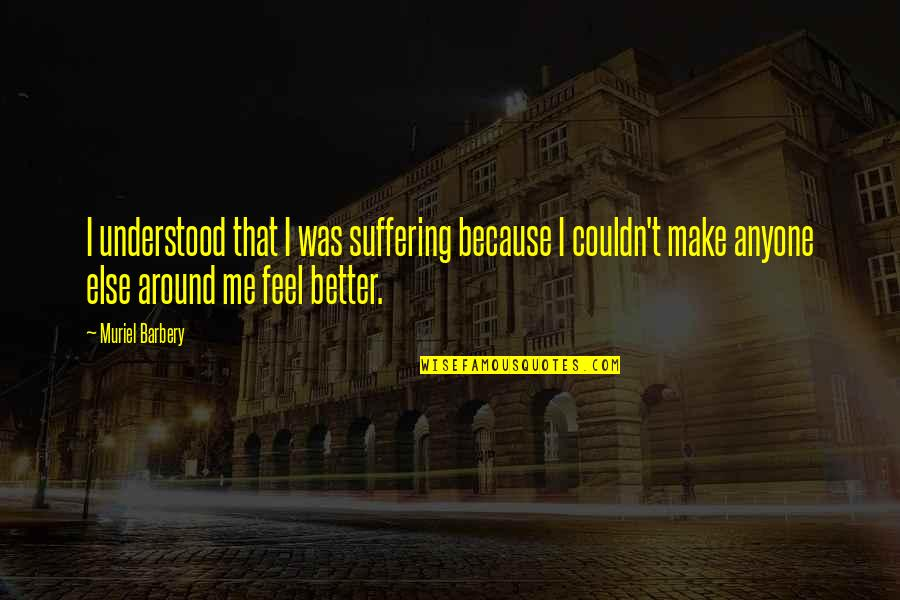 Couldn Be Better Quotes By Muriel Barbery: I understood that I was suffering because I