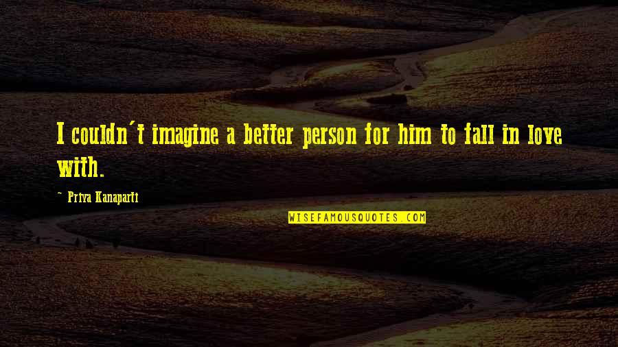 Couldn Be Better Quotes By Priya Kanaparti: I couldn't imagine a better person for him