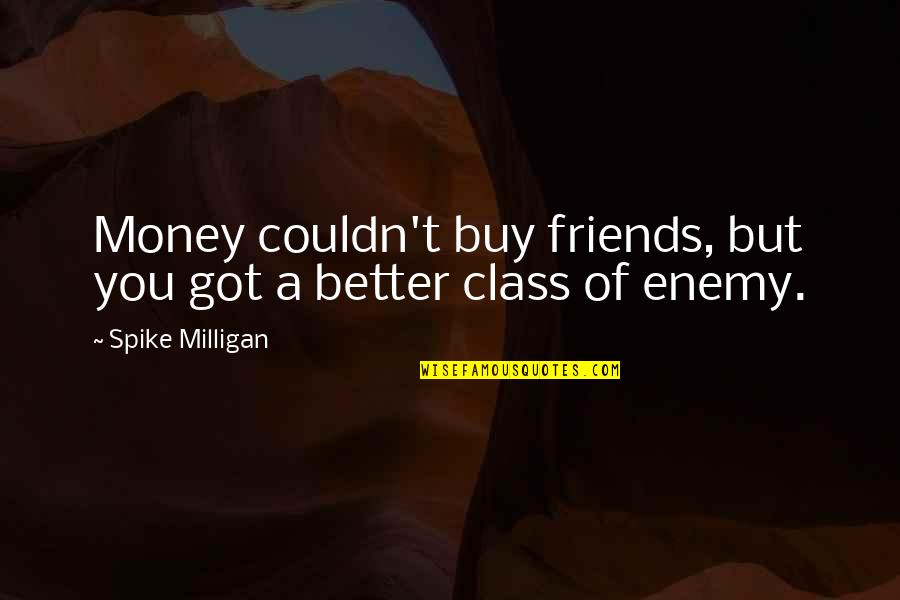 Couldn Be Better Quotes By Spike Milligan: Money couldn't buy friends, but you got a
