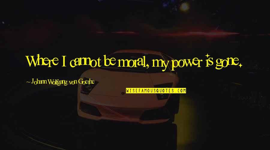 Couldnt Hit Quotes By Johann Wolfgang Von Goethe: Where I cannot be moral, my power is