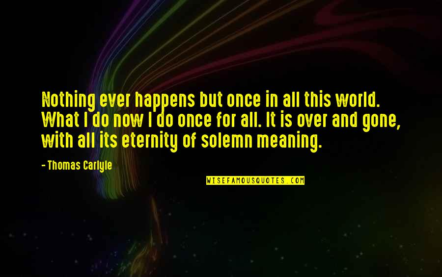 Couldnt Hit Quotes By Thomas Carlyle: Nothing ever happens but once in all this