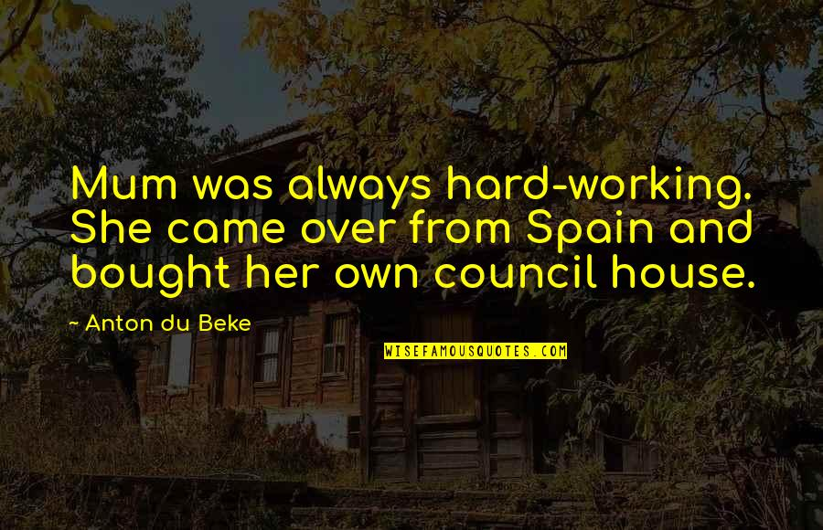 Council'll Quotes By Anton Du Beke: Mum was always hard-working. She came over from