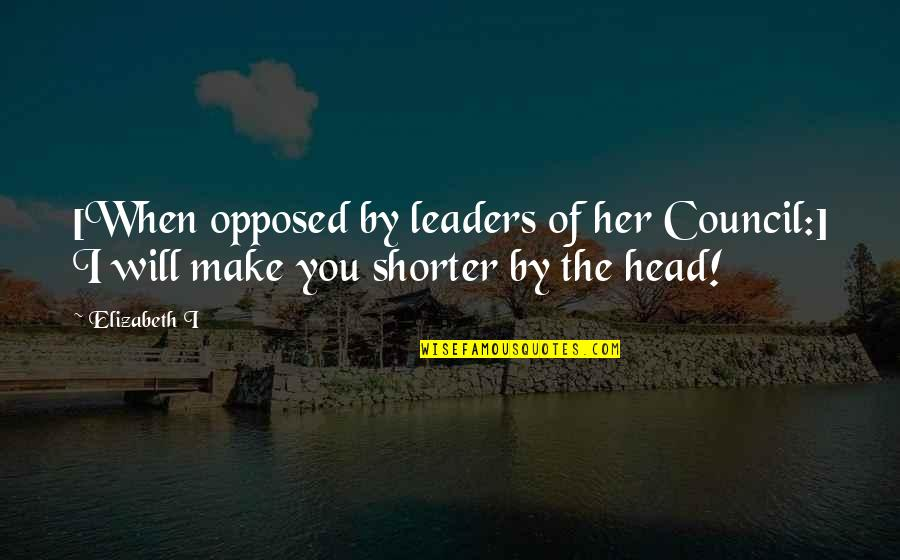 Council'll Quotes By Elizabeth I: [When opposed by leaders of her Council:] I