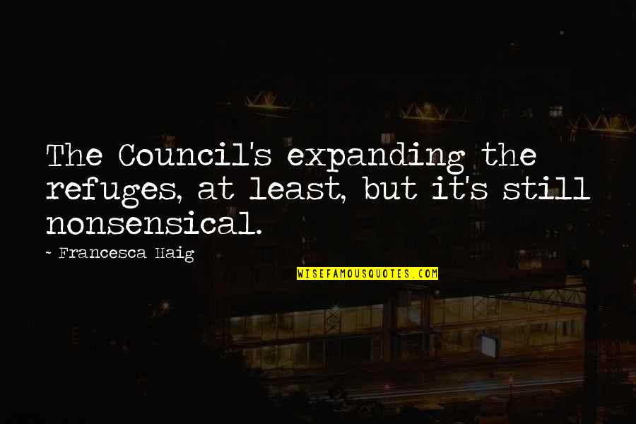 Council'll Quotes By Francesca Haig: The Council's expanding the refuges, at least, but