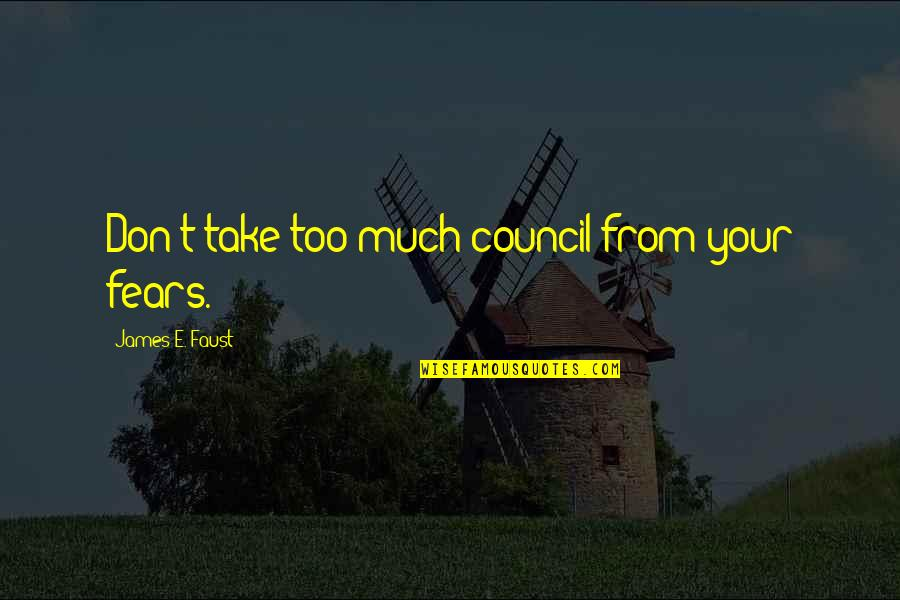Council'll Quotes By James E. Faust: Don't take too much council from your fears.
