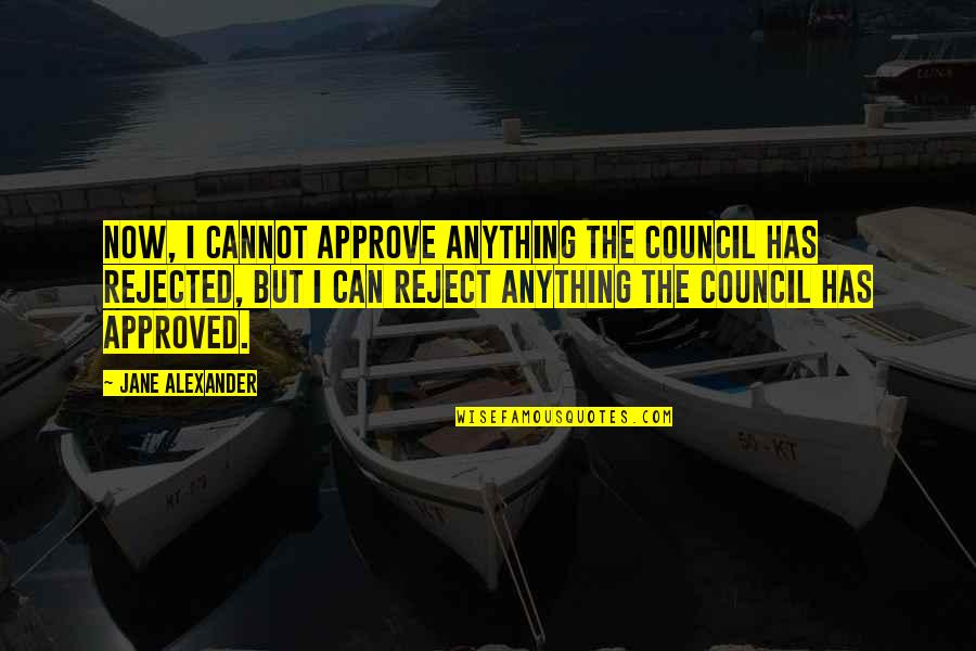 Council'll Quotes By Jane Alexander: Now, I cannot approve anything the council has