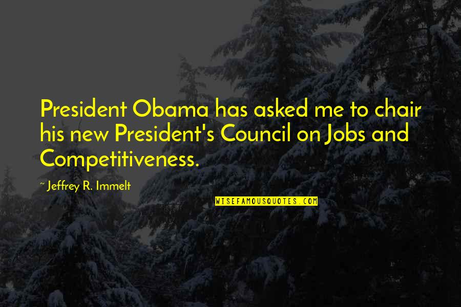 Council'll Quotes By Jeffrey R. Immelt: President Obama has asked me to chair his