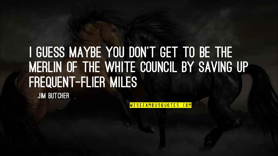 Council'll Quotes By Jim Butcher: I guess maybe you don't get to be