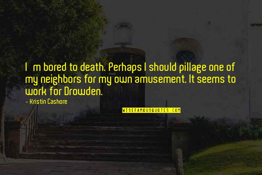 Council'll Quotes By Kristin Cashore: I'm bored to death. Perhaps I should pillage